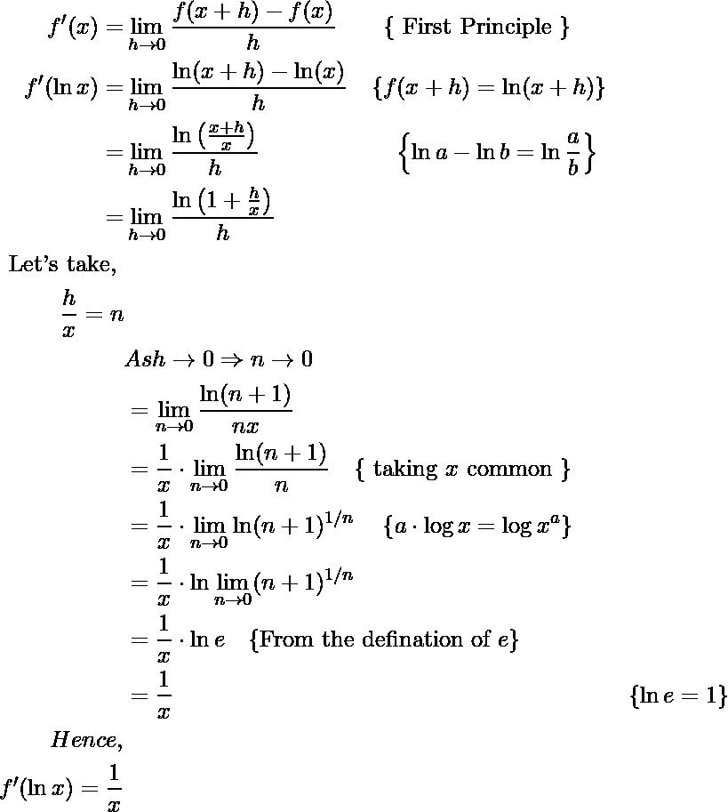 \begin{aligned} f^{\prime}(x)=& \lim _{h \rightarrow 0} \frac{f(x+h)-f(x)}{h} \quad\ \ \ \{\text { First Principle }\} \\ f^{\prime}(\ln x)=& \lim _{h \rightarrow 0} \frac{\ln (x+h)-\ln (x)}{h} \quad\{f(x+h)=\ln (x+h)\} \\ =& \lim _{h \rightarrow 0} \frac{\ln \left(\frac{x+h}{x}\right)}{h} \quad \quad\ \ \ \ \ \ \ \ \ \ \ \left\{\ln a-\ln b=\ln \frac{a}{b}\right\} \\ =& \lim _{h \rightarrow 0} \frac{\ln \left(1+\frac{h}{x}\right)}{h} \\ \text { Let's take, } \\ \qquad \frac{h}{x}=n \\ &A s h \rightarrow 0 \Rightarrow n \rightarrow 0\\ &=\lim _{n \rightarrow 0} \frac{\ln (n+1)}{n x}\\ &=\frac{1}{x} \cdot \lim _{n \rightarrow 0} \frac{\ln (n+1)}{n} \quad\{\text { taking } x \text { common }\}\\ &=\frac{1}{x} \cdot \lim _{n \rightarrow 0} \ln (n+1)^{1 / n} \quad\left\{a \cdot \log x=\log x^{a}\right\}\\ &=\frac{1}{x} \cdot \ln \lim _{n \rightarrow 0}(n+1)^{1 / n}\\ &=\frac{1}{x} \cdot \ln e \quad\{\text {From the defination of } e\}\\ &=\frac{1}{x} &\{\ln e=1\} \\ Hence, \\ f^{\prime}(\ln x)=\frac{1}{x} \end{aligned}
