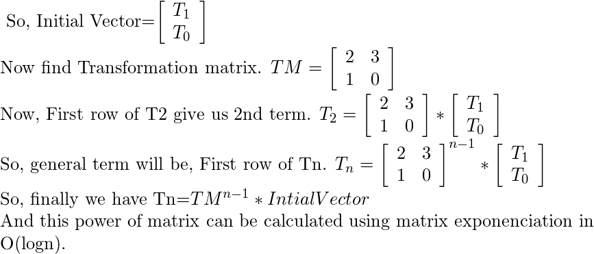 $ So, Initial Vector=\left[ \begin{array}{c} T_1 & T_0\\ \end{array} \right] $  Now find Transformation matrix. $TM=\left[ \begin{array}{cc} 2 & 3\\ 1 & 0 \\ \end{array} \right]$  Now, First row of T2 give us 2nd term. $T_2=\left[ \begin{array}{cc} 2 & 3\\ 1 & 0 \\ \end{array} \right]*\left[ \begin{array}{c} T_1 & T_0\\ \end{array} \right]$   So, general term will be, First row of Tn. $T_n=\left[ \begin{array}{cc} 2 & 3\\ 1 & 0 \\ \end{array} \right]^{n-1}*\left[ \begin{array}{c} T_1 & T_0\\ \end{array} \right]$  So, finally we have Tn=$TM^{n-1}*Intial Vector$  And this power of matrix can be calculated using matrix exponenciation in O(logn).