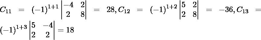 C_{11} = \left( - 1 \right)^{1 + 1} \begin{vmatrix}- 4 & 2 \\ 2 & 8\end{vmatrix} = 28, C_{12} = \left( - 1 \right)^{1 + 2} \begin{vmatrix}5 & 2 \\ 2 & 8\end{vmatrix} = - 36, C_{13} = \left( - 1 \right)^{1 + 3} \begin{vmatrix}5 & - 4 \\ 2 & 2\end{vmatrix} = 18