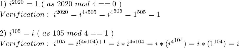 1)\ i^{2020} = 1\ (\ as\ 2020\ mod\ 4 == 0\ )\\ Verification :\ i^{2020} = i^{4*505} = {i^4}^{505} = 1^{505} = 1 \\ \ \\ 2)\ i^{105} = i\ (\ as\ 105\ mod\ 4 == 1\ )\\ Verification :\ i^{105} = i^{(4*104)+1} = i*i^{4*104} = i*({i^4}^{104}) = i*(1^{104}) = i \\