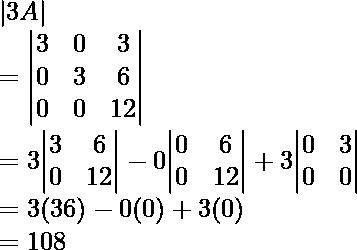 |3A|\ = {\begin{vmatrix}3&0&3\0&3&6\0&0&12\end{vmatrix}}\ = 3{\begin{vmatrix}3&6\0&12\end{vmatrix}} - 0{\begin{vmatrix}0&6\0&12\end{vmatrix}} + 3{\begin{vmatrix}0&3\0&0\end{vmatrix}} \ = 3(36) - 0(0) + 3(0)\ = 108