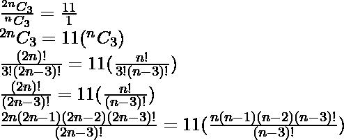 \frac {^{2n}C_3 }{^{n}C_3}=\frac{11}{1} \\\,^{2n}C_3 =11(^{n}C_3) \\\frac{(2n)!}{3!(2n-3)!}=11(\frac{n!}{3!(n-3)!}) \\\frac{(2n)!}{(2n-3)!}=11(\frac{n!}{(n-3)!}) \\\frac{2n(2n-1)(2n-2)(2n-3)!}{(2n-3)!}=11(\frac{n(n-1)(n-2)(n-3)!}{(n-3)!})