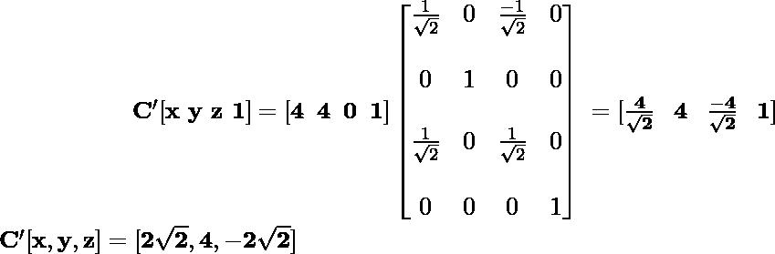 \newline \large \mathbf{\hspace{2cm}\ C'[x\,\,y\,\,z\,\,1]=[4\hspace{0.2cm}4\hspace{0.2cm}0\hspace{0.2cm}1]\left[\begin{matrix}\frac{1}{\sqrt{2}}&0&\frac{-1}{\sqrt{2}}&0\\\\ 0&1&0&0\\\\ \frac{1}{\sqrt{2}}&0&\frac{1}{\sqrt{2}}&0\\\\ 0&0&0&1\end{matrix}\right] \hspace{0.1cm} =[\frac{4}{\sqrt{2}}\hspace{0.3cm}4\hspace{0.3cm}\frac{-4}{\sqrt{2}}\hspace{0.3cm}1]} \newline \hspace{2cm}\mathbf{C'[x,y,z]=[2\sqrt{2},4,-2\sqrt{2}]} \\