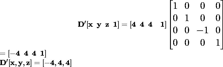 \hspace{4cm} \mathbf{\Large D'[x\hspace{0.2cm}y\hspace{0.2cm}z\hspace{0.2cm}1]=[4\hspace{0.2cm}4\hspace{0.2cm}4\hspace{0.2cm}\hspace{0.2cm}1]\left[\begin{matrix}1&0&0&0\\ 0&1&0&0\\ 0&0&-1&0\\0&0&0&1\end{matrix}\right]}\\ \hspace{6.68cm}\Large \mathbf{=[-4\hspace{0.2cm}4\hspace{0.2cm}4\hspace{0.2cm}1]}\\ \hspace{4.37cm}\Large\mathbf{D'[x ,y ,z]=[-4 ,4 ,4]}