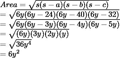 \\ Area = \sqrt{s(s - a)(s - b)(s - c)} \\     = \sqrt{6y(6y - 24)(6y - 40)(6y - 32)} \\     = \sqrt{6y(6y - 3y)(6y - 4y)(6y - 5y)} \\     = \sqrt{(6y)(3y)(2y)(y)} \\     = \sqrt{36y^4}\\     = 6y^2