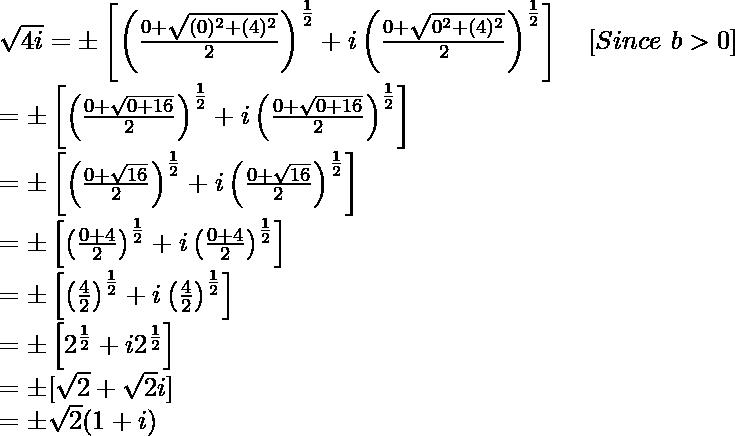 \sqrt{4i}=\pm\left[\left(\frac{0+\sqrt{(0)^2+(4)^2}}{2}\right)^{\frac{1}{2}}+i\left(\frac{0+\sqrt{0^2+(4)^2}}{2}\right)^{\frac{1}{2}}\right]\ \ \ [Since\ b>0]\\ =\pm\left[\left(\frac{0+\sqrt{0+16}}{2}\right)^{\frac{1}{2}}+i\left(\frac{0+\sqrt{0+16}}{2}\right)^{\frac{1}{2}}\right]\\ =\pm\left[\left(\frac{0+\sqrt{16}}{2}\right)^{\frac{1}{2}}+i\left(\frac{0+\sqrt{16}}{2}\right)^{\frac{1}{2}}\right]\\ =\pm\left[\left(\frac{0+4}{2}\right)^{\frac{1}{2}}+i\left(\frac{0+4}{2}\right)^{\frac{1}{2}}\right]\\ =\pm\left[\left(\frac{4}{2}\right)^{\frac{1}{2}}+i\left(\frac{4}{2}\right)^{\frac{1}{2}}\right]\\ =\pm\left[2^{\frac{1}{2}}+i2^{\frac{1}{2}}\right]\\ =\pm[\sqrt2+\sqrt2i]\\ =\pm\sqrt2(1+i)