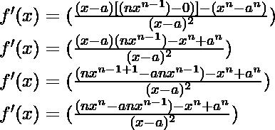 f'(x) = (\frac{(x-a)[(nx^{n-1})-0)]-(x^n-a^n)}{(x-a)^2})\\ f'(x) = (\frac{(x-a)(nx^{n-1})-x^n+a^n}{(x-a)^2})\\ f'(x) = (\frac{(nx^{n-1+1}-anx^{n-1})-x^n+a^n}{(x-a)^2})\\ f'(x) = (\frac{(nx^n-anx^{n-1})-x^n+a^n}{(x-a)^2})