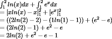 \int^{2}_{1} ln(x)dx + \int^{2}_{1} e^xdx \\ = [xln(x) - x]^2_1 + [e^x]^2_1 \\ = ((2ln(2) - 2) - (1ln(1) - 1)) + (e^2 - e) \\ = (2ln(2) - 1) + e^2 - e\\ = 2ln(2) + e^2 -e -1