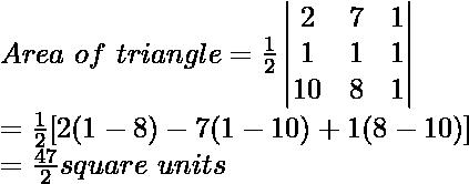 Area\ of\ triangle=\frac{1}{2}\begin{vmatrix}2 & 7 & 1\\1&1&1\\10&8&1\end{vmatrix}\\=\frac{1}{2}[2(1-8)-7(1-10)+1(8-10)]\\=\frac{47}{2}square\ units