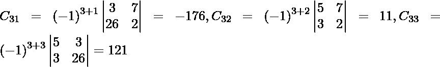 C_{31} = \left( - 1 \right)^{3 + 1} \begin{vmatrix}3 & 7 \\ 26 & 2\end{vmatrix} = - 176, C_{32} = \left( - 1 \right)^{3 + 2} \begin{vmatrix}5 & 7 \\ 3 & 2\end{vmatrix} = 11, C_{33} = \left( - 1 \right)^{3 + 3} \begin{vmatrix}5 & 3 \\ 3 & 26\end{vmatrix} = 121