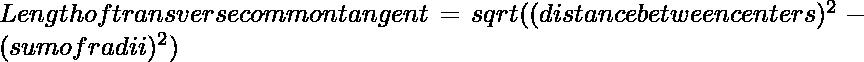 Length of transverse common tangent = sqrt((distance between centers)^2 - (sum of radii)^2)