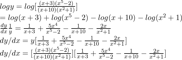 logy=log [\frac{(x+3)(x^5-2)}{(x+10)(x^2+1)}]\\=log(x+3)+log(x^5-2)-log(x+10)-log(x^2+1) \\\frac{dy}{dx}\frac{1}{y}=\frac{1}{x+3}+\frac{5x^4}{x^5-2}-\frac{1}{x+10}-\frac{2x}{x^2+1} \\dy/dx=y[\frac{1}{x+3}+\frac{5x^4}{x^5-2}-\frac{1}{x+10}-\frac{2x}{x^2+1}] \\dy/dx= [\frac{(x+3)(x^5-2)}{(x+10)(x^2+1)}][\frac{1}{x+3}+\frac{5x^4}{x^5-2}-\frac{1}{x+10}-\frac{2x}{x^2+1}]