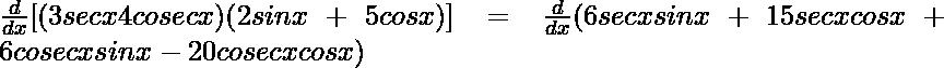 \frac{d}{dx}[(3secx−4cosecx)(−2sinx+5cosx)]=\frac{d}{dx}(−6secxsinx+15secxcosx+6cosecxsinx-20cosecxcosx)