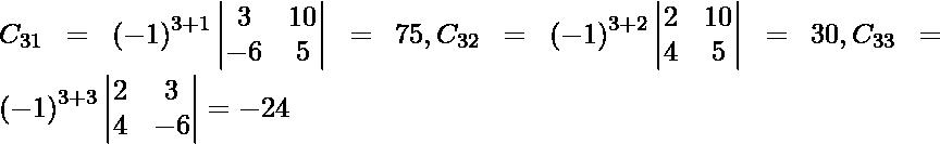 C_{31} = \left( - 1 \right)^{3 + 1} \begin{vmatrix}3 & 10 \\ - 6 & 5\end{vmatrix} = 75, C_{32} = \left( - 1 \right)^{3 + 2} \begin{vmatrix}2 & 10 \\ 4 & 5\end{vmatrix} = 30, C_{33} = \left( - 1 \right)^{3 + 3} \begin{vmatrix}2 & 3 \\ 4 & - 6\end{vmatrix} = - 24