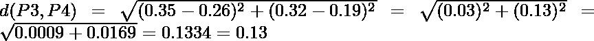 d(P3,P4) = \sqrt{(0.35-0.26)^2 + (0.32-0.19)^2} = \sqrt{(0.03)^2 + (0.13)^2} = \sqrt{0.0009+0.0169} = 0.1334 = 0.13