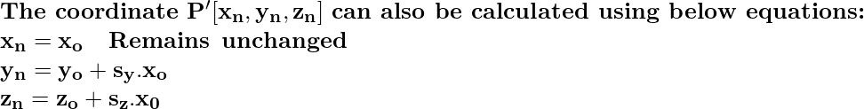 \textbf{The coordinate}\, \, \mathbf{P'[x_n, y_n, z_n]}\, \, \textbf{can also be calculated using below equations:} \newline \hspace{6.8cm}\mathbf{x_n = x_o \hspace{0.4cm}Remains\hspace{0.2cm}unchanged} \\ \hspace{6.8cm}\mathbf{y_n=y_o+s_y.x_o} \\ \hspace{6.8cm}\mathbf{z_n=z_o+s_z.x_0}\\