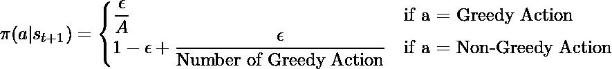 \pi (a | s_{t+1}) = \begin{cases} \dfrac{\epsilon}{A} &\text{if a = Greedy Action}\\ 1 - \epsilon + \dfrac{\epsilon}{\text{Number of Greedy Action}} &\text{if a = Non-Greedy Action}\\ \end{cases}