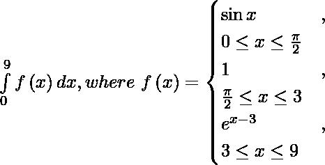 \int\limits_0^9 f\left( x \right) dx, where\ f\left( x \right)= \begin{cases}\sin x & , & 0 \leq x \leq \frac{\pi}{2} \\ 1 & , & \frac{\pi}{2} \leq x \leq 3 \\ e^{x - 3} & , & 3 \leq x \leq 9\end{cases}