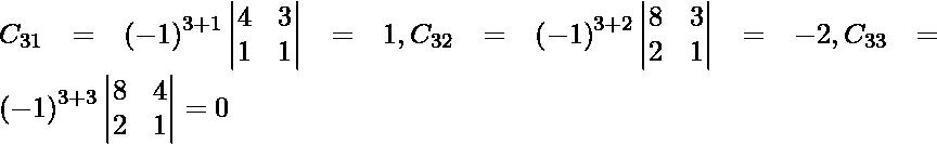 C_{31} = \left( - 1 \right)^{3 + 1} \begin{vmatrix}4 & 3 \\ 1 & 1\end{vmatrix} = 1, C_{32} = \left( - 1 \right)^{3 + 2} \begin{vmatrix}8 & 3 \\ 2 & 1\end{vmatrix} = - 2 , C_{33} = \left( - 1 \right)^{3 + 3} \begin{vmatrix}8 & 4 \\ 2 & 1\end{vmatrix} = 0