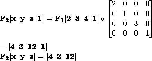\mathbf{F_2[x\hspace{0.2cm}y\hspace{0.2cm}z\hspace{0.2cm}1]=F_1[2\hspace{0.2cm}3\hspace{0.2cm}4\hspace{0.2cm}1]*\left[\begin{matrix}2&0&0&0\\0&1&0&0\\0&0&3&0\\0&0&0&1\end{matrix}\right]}\\ \\\hspace{6.52cm} \mathbf{=[4\hspace{0.2cm}3\hspace{0.2cm}12\hspace{0.2cm}1]} \\\hspace{4.15cm} \mathbf{F_2[x\hspace{0.2cm}y\hspace{0.2cm}z]=[4\hspace{0.2cm}3\hspace{0.2cm}12]}