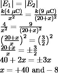  E_1 = E_2 \\ \frac{k(4\text{ }\mu\text{C})}{x^2}=\frac{k(9\text{ }\mu\text{C})}{(20+x)^2}\\ \frac{4}{x^2}=\frac{9}{(20+x)^2}\\ \left(\frac{20+x}{x}\right)^2=\left(\frac{3}{2}\right)^2\\ \frac{20+x}{x}=\pm\frac{3}{2}\\ 40+2x=\pm3x\\ x=+40\text{ and}-8