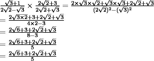 \frac{\sqrt3+1}{2\sqrt2-\sqrt3}\times\frac{2\sqrt2+3}{2\sqrt2+\sqrt3}=\frac{2\times\sqrt3\times\sqrt2+\sqrt3\times\sqrt3+2\sqrt2+\sqrt3}{(2\sqrt2)^2-(\sqrt3)^2}\\ =\frac{2\sqrt{3\times2}+3+2\sqrt2+\sqrt3}{4\times2-3}\\ =\frac{2\sqrt6+3+2\sqrt2+\sqrt3}{8-3}\\ =\frac{2\sqrt6+3+2\sqrt2+\sqrt3}{5}\\ =\frac{2\sqrt6+3+2\sqrt2+\sqrt3}{5}