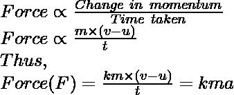 Force\propto\frac{Change\ in\ momentum}{Time\ taken}\\ Force\propto\frac{m\times(v-u)}{t}\\ Thus,\\ Force (F)=\frac{km\times(v-u)}{t}=kma