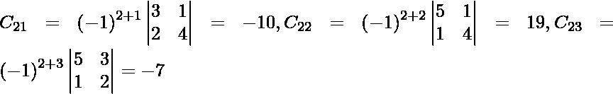 C_{21} = \left( - 1 \right)^{2 + 1} \begin{vmatrix}3 & 1 \\ 2 & 4\end{vmatrix} = - 10 , C_{22} = \left( - 1 \right)^{2 + 2} \begin{vmatrix}5 & 1 \\ 1 & 4\end{vmatrix} = 19, C_{23} = \left( - 1 \right)^{2 + 3} \begin{vmatrix}5 & 3 \\ 1 & 2\end{vmatrix} = -7