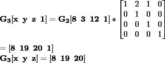 \mathbf{G_3[x\hspace{0.2cm}y\hspace{0.2cm}z\hspace{0.2cm}1]=G_2[8\hspace{0.2cm}3\hspace{0.2cm}12\hspace{0.2cm}1]*\left[\begin{matrix}1&2&1&0\\0&1&0&0\\0&0&1&0\\0&0&0&1\end{matrix}\right]}\\ \\\hspace{6.52cm} \mathbf{=[8\hspace{0.2cm}19\hspace{0.2cm}20\hspace{0.2cm}1]} \\\hspace{4.15cm} \mathbf{G_3[x\hspace{0.2cm}y\hspace{0.2cm}z]=[8\hspace{0.2cm}19\hspace{0.2cm}20]}