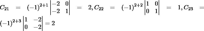 C_{21} = \left( - 1 \right)^{2 + 1} \begin{vmatrix}- 2 & 0 \\ - 2 & 1\end{vmatrix} = 2, C_{22} = \left( - 1 \right)^{2 + 2} \begin{vmatrix}1 & 0 \\ 0 & 1\end{vmatrix} = 1, C_{23} = \left( - 1 \right)^{2 + 3} \begin{vmatrix}1 & - 2 \\ 0 & - 2\end{vmatrix} = 2