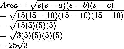 \\ Area = \sqrt{s(s - a)(s - b)(s - c)} \\     = \sqrt{15(15 - 10)(15 - 10)(15 - 10)} \\     = \sqrt{15(5)(5)(5)} \\     = \sqrt{3(5)(5)(5)(5)} \\     = 25\sqrt{3}