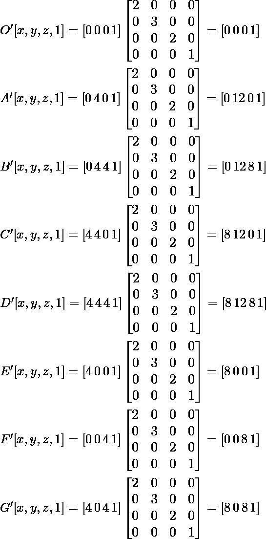 \large O'[x, y, z, 1]= [0\, 0\, 0\, 1]\left [ \begin{matrix} 2&0&0&0\\ 0&3&0&0\\ 0&0&2&0\\ 0&0&0&1\\ \end{matrix}\right]=[0\, 0\, 0\, 1]\\\\ \hspace{4cm}A'[x, y, z, 1]= [0\, 4\, 0\, 1]\left [\begin{matrix} 2&0&0&0\\ 0&3&0&0\\ 0&0&2&0\\ 0&0&0&1\\ \end{matrix}\right]=[0\, 12\, 0\, 1]\\\\ \hspace{4cm}B'[x, y, z, 1]= [0\, 4\, 4\, 1]\left [ \begin{matrix} 2&0&0&0\\ 0&3&0&0\\ 0&0&2&0\\ 0&0&0&1\\ \end{matrix}\right]=[0\, 12\, 8\, 1]\\\\ \hspace{4cm}C'[x, y, z, 1]= [4\, 4\, 0\, 1]\left [ \begin{matrix} 2&0&0&0\\ 0&3&0&0\\ 0&0&2&0\\ 0&0&0&1\\ \end{matrix}\right]=[8\, 12\, 0\, 1]\\\\ \hspace{4cm}D'[x, y, z, 1]= [4\, 4\, 4\, 1]\left [ \begin{matrix} 2&0&0&0\\ 0&3&0&0\\ 0&0&2&0\\ 0&0&0&1\\ \end{matrix}\right]=[8\, 12\, 8\, 1]\\\\ \hspace{4cm}E'[x, y, z, 1]= [4\, 0\, 0\, 1]\left [ \begin{matrix} 2&0&0&0\\ 0&3&0&0\\ 0&0&2&0\\ 0&0&0&1\\ \end{matrix}\right]=[8\, 0\, 0\, 1]\\\\ \hspace{4cm}F'[x, y, z, 1]= [0\, 0\, 4\, 1]\left [ \begin{matrix} 2&0&0&0\\ 0&3&0&0\\ 0&0&2&0\\ 0&0&0&1\\ \end{matrix}\right]=[0\, 0\, 8\, 1]\\\\ \hspace{4cm}G'[x, y, z, 1]= [4\, 0\, 4\, 1]\left [ \begin{matrix} 2&0&0&0\\ 0&3&0&0\\ 0&0&2&0\\ 0&0&0&1\\ \end{matrix}\right]=[8\, 0\, 8\, 1]\\\\