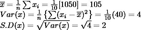 \overline{x}=\frac{1}{n}\sum x_i=\frac{1}{10}[1050]=105\\ Var(x)=\frac{1}{n}\left\{\sum (x_i-\overline{x})^2\right\}=\frac{1}{10}(40)=4\\ S.D(x)=\sqrt{Var(x)}=\sqrt{4}=2
