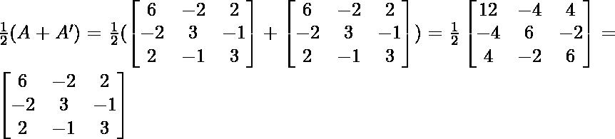 \frac{1}{2}(A+A')=\frac{1}{2}(\begin{bmatrix}6 & -2 & 2\\-2 & 3 & -1\\2 & -1 & 3\end{bmatrix}+\begin{bmatrix}6 & -2 & 2\\-2 & 3 & -1\\2 & -1 & 3\end{bmatrix})=\frac{1}{2}\begin{bmatrix}12 & -4 & 4\\-4 & 6 & -2\\4 & -2 & 6\end{bmatrix}=\begin{bmatrix}6 & -2 & 2\\-2 & 3 & -1\\2 & -1 & 3\end{bmatrix}