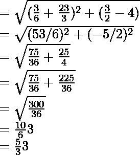 =\sqrt{(\frac{√3}{6}+\frac{2√3}{3})^2+(\frac{3}{2}-4)}\\ =\sqrt{(5√3/6)^2+(-5/2)^2}\\ =\sqrt{\frac{75}{36}+\frac{25}{4}}\\ =\sqrt{\frac{75}{36}+\frac{225}{36}}\\ =\sqrt{\frac{300}{36}}\\ =\frac{10}{6}√3\\ =\frac{5}{3}√3