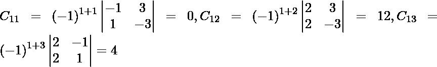 C_{11} = \left( - 1 \right)^{1 + 1} \begin{vmatrix}- 1 & 3 \\ 1 & - 3\end{vmatrix} = 0, C_{12} = \left( - 1 \right)^{1 + 2} \begin{vmatrix}2 & 3 \\ 2 & - 3\end{vmatrix} = 12, C_{13} = \left( - 1 \right)^{1 + 3} \begin{vmatrix}2 & - 1 \\ 2 & 1\end{vmatrix} = 4