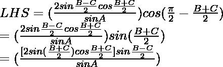 LHS = (\frac{2 sin\frac{B-C}{2}cos\frac{B+C}{2}}{sinA})cos(\frac{\pi}{2}-\frac{B+C}{2})\\ = (\frac{2 sin\frac{B-C}{2}cos\frac{B+C}{2}}{sinA})sin(\frac{B+C}{2})\\ = (\frac{[2 sin(\frac{B+C}{2}) cos\frac{B+C}{2}] sin\frac{B-C}{2}}{sinA})