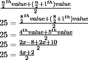 \\ \frac{\frac{n}{2}^{th} \space value + (\frac{n}{2}+1\space ^{th}) value}{2} \\ 25 = \frac{\frac{8}{2}^{th} \space value + (\frac{8}{2}+1\space ^{th}) value}{2} \\25 = \frac{4^{th} value+ 5^{th} value}{2} \\25 = \frac{2x-8 + 2x+10}{2} \\25= \frac{4x+2}{2}