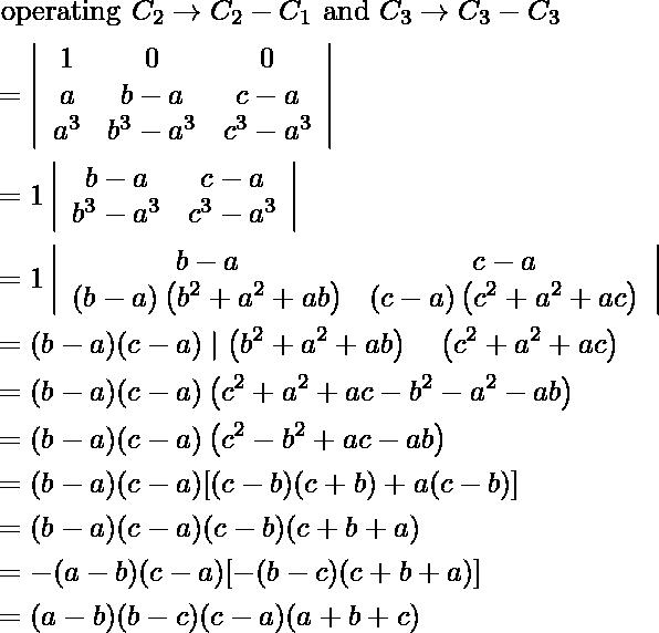 \begin{aligned} &\text { operating } C _{2} \rightarrow C _{2}- C _{1} \text { and } C _{3} \rightarrow C _{3}- C _{3}\\ &=\left|\begin{array}{ccc} 1 & 0 & 0 \\ a & b-a & c-a \\ a^{3} & b^{3}-a^{3} & c^{3}-a^{3} \end{array}\right|\\ &=1\left|\begin{array}{cc} b-a & c-a \\ b^{3}-a^{3} & c^{3}-a^{3} \end{array}\right|\\ &=1\left|\begin{array}{cc} b-a & c-a \\ (b-a)\left(b^{2}+a^{2}+a b\right) & (c-a)\left(c^{2}+a^{2}+a c\right) \end{array}\right|\\ &=(b-a)(c-a) \mid\left(b^{2}+a^{2}+a b\right) \quad\left(c^{2}+a^{2}+a c\right)\\ &=(b-a)(c-a)\left(c^{2}+a^{2}+a c-b^{2}-a^{2}-a b\right)\\ &=(b-a)(c-a)\left(c^{2}-b^{2}+a c-a b\right)\\ &=(b-a)(c-a)[(c-b)(c+b)+a(c-b)]\\ &=(b-a)(c-a)(c-b)(c+b+a)\\ &=-(a-b)(c-a)[-(b-c)(c+b+a)]\\ &=(a-b)(b-c)(c-a)(a+b+c) \end{aligned}