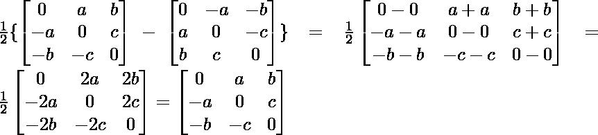 \frac{1}{2}\{\begin{bmatrix}0 & a & b\\-a & 0 & c\\-b & -c & 0\end{bmatrix}-\begin{bmatrix}0 & -a & -b\\a & 0 & -c\\b & c & 0\end{bmatrix}\}=\frac{1}{2}\begin{bmatrix}0 -0& a+a & b+b\\-a-a & 0-0 & c+c\\-b-b & -c-c & 0-0\end{bmatrix}=\frac{1}{2}\begin{bmatrix}0 & 2a & 2b\\-2a & 0 & 2c\\-2b & -2c & 0\end{bmatrix}=\begin{bmatrix}0 & a & b\\-a & 0 & c\\-b & -c & 0\end{bmatrix}