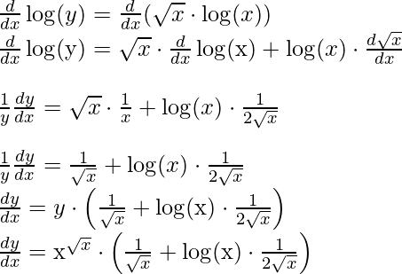 \frac{d}{d x} \log (y)=\frac{d}{d x}(\sqrt{x} \cdot \log (x)) \\ \qquad \frac{d}{d x} \log (\mathrm{y})=\sqrt{x} \cdot \frac{d}{d x} \log (\mathrm{x})+\log (x) \cdot \frac{d \sqrt{x}}{d x} \\ \\ \qquad \qquad \frac{1}{y} \frac{d y}{d x}=\sqrt{x} \cdot \frac{1}{x}+\log (x) \cdot \frac{1}{2 \sqrt{x}} \\ \\ \qquad \qquad \frac{1}{y} \frac{d y}{d x}=\frac{1}{\sqrt{x}}+\log (x) \cdot \frac{1}{2 \sqrt{x}} \\ \ \ \qquad \qquad \frac{d y}{d x}=y \cdot\left(\frac{1}{\sqrt{x}}+\log (\mathrm{x}) \cdot \frac{1}{2 \sqrt{x}}\right) \\ \ \ \qquad \qquad \frac{d y}{d x}=\mathrm{x}^{\sqrt{x}} \cdot\left(\frac{1}{\sqrt{x}}+\log (\mathrm{x}) \cdot \frac{1}{2 \sqrt{x}}\right)
