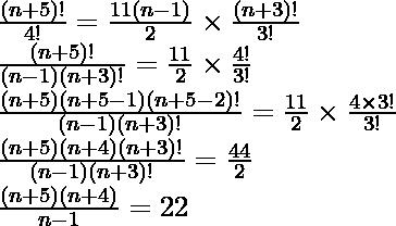 \frac{(n+5)!}{4!}=\frac{11(n-1)}{2}\times\frac{(n+3)!}{3!}\\ \frac{(n+5)!}{(n-1)(n+3)!}=\frac{11}{2}\times\frac{4!}{3!}\\ \frac{(n+5)(n+5-1)(n+5-2)!}{(n-1)(n+3)!}=\frac{11}{2}\times\frac{4\times3!}{3!}\\ \frac{(n+5)(n+4)(n+3)!}{(n-1)(n+3)!}=\frac{44}{2}\\ \frac{(n+5)(n+4)}{n-1}=22