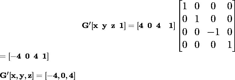 \hspace{4cm} \mathbf{\Large G'[x\hspace{0.2cm}y\hspace{0.2cm}z\hspace{0.2cm}1]=[4\hspace{0.2cm}0\hspace{0.2cm}4\hspace{0.2cm}\hspace{0.2cm}1]\left[\begin{matrix}1&0&0&0\\ 0&1&0&0\\ 0&0&-1&0\\0&0&0&1\end{matrix}\right]}\\ \hspace{6.68cm}\Large \mathbf{=[-4\hspace{0.2cm}0\hspace{0.2cm}4\hspace{0.2cm}1]}\\ \newline \hspace{4.37cm}\mathbf{G'[x ,y ,z]=[-4 ,0 ,4]}