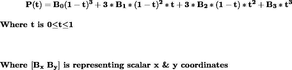 \hspace{1.2cm}\mathbf{P(t)=B_0(1-t)^3+3*B_1*(1-t)^2*t+3*B_2*(1-t)*t^2+B_3*t^3} \\\\\hspace{5.8cm}\textbf{Where t is 0$\leq$t$\leq$1}\\\\ \\\\\hspace{2.8cm}\textbf{Where }\mathbf{[B_x\,\,B_y]}\textbf{ is representing scalar x \& y coordinates}