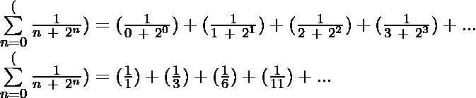 \sum\limits_{n=0}^\infin (\frac{1}{n\ +\ 2^n}) = (\frac{1}{0\ +\ 2^0}) + (\frac{1}{1\ +\ 2^1})+(\frac{1}{2\ +\ 2^2})+(\frac{1}{3\ +\ 2^3})+...\\ \sum\limits_{n=0}^\infin (\frac{1}{n\ +\ 2^n}) = (\frac{1}{1}) + (\frac{1}{3})+(\frac{1}{6})+(\frac{1}{11})+...