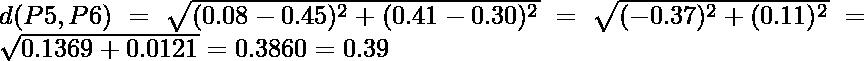 d(P5,P6) = \sqrt{(0.08-0.45)^2 + (0.41-0.30)^2} = \sqrt{(-0.37)^2 + (0.11)^2} = \sqrt{0.1369+0.0121} = 0.3860 = 0.39