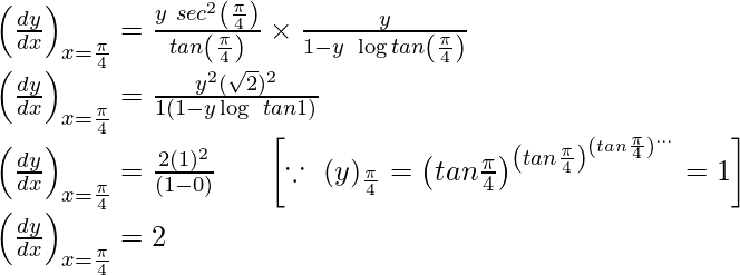\left(\frac{dy}{dx}\right)_{x=\frac{\pi}{4}}=\frac{y\ sec^2\left(\frac{\pi}{4}\right)}{tan\left(\frac{\pi}{4}\right)}\times\frac{y}{1-y\ \log tan\left(\frac{\pi}{4}\right)}\\ ⇒\left(\frac{dy}{dx}\right)_{x=\frac{\pi}{4}}=\frac{y^2(\sqrt{2})^2}{1(1-y\log\ tan1)}\\ ⇒\left(\frac{dy}{dx}\right)_{x=\frac{\pi}{4}}=\frac{2(1)^2}{(1-0)}\ \ \ \ \ \left[\because\ (y)_{\frac{\pi}{4}}=\left(tan\frac{\pi}{4}\right)^{\left(tan\frac{\pi}{4}\right)^{\left(tan\frac{\pi}{4}\right)^{...\infin}}}=1\right]\\ ⇒\left(\frac{dy}{dx}\right)_{x=\frac{\pi}{4}}=2