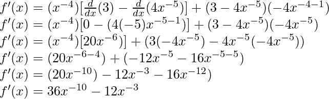 f'(x) = (x^{-4})[\frac{d}{dx}(3)-\frac{d}{dx}(4x^{-5})] + (3-4x^{-5})(-4x^{-4-1})\\ f'(x) = (x^{-4})[0-(4(-5)x^{-5-1})] + (3-4x^{-5})(-4x^{-5})\\ f'(x) = (x^{-4})[20x^{-6})] + (3(-4x^{-5})-4x^{-5}(-4x^{-5}))\\ f'(x) = (20x^{-6-4}) + (-12x^{-5}-16x^{-5-5})\\ f'(x) = (20x^{-10}) - 12x^{-3} - 16x^{-12})\\ f'(x) = 36x^{-10} - 12x^{-3}