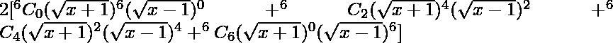 2[ ^{6}{}{C}_0 (\sqrt{x + 1} )^6 (\sqrt{x - 1} )^0 + ^{6}{}{C}_2 (\sqrt{x + 1} )^4 (\sqrt{x - 1} )^2 +^{6}{}{C}_4 (\sqrt{x + 1} )^2 (\sqrt{x - 1} )^4 + ^{6}{}{C}_6 (\sqrt{x + 1} )^0 (\sqrt{x - 1} )^6 ]