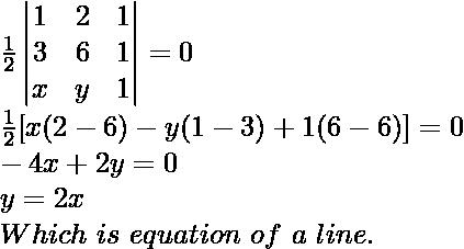 \frac{1}{2}\begin{vmatrix}1&2&1\\3&6&1\\x&y&1\end{vmatrix}=0\\\frac{1}{2}[x(2-6)-y(1-3)+1(6-6)]=0\\-4x+2y=0\\y=2x\\Which\ is\ equation\ of\ a\ line.